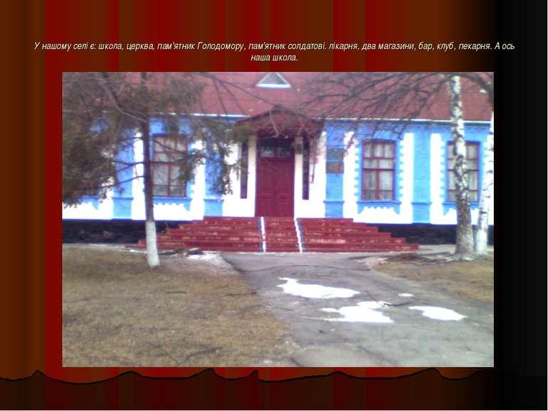 У нашому селі є: школа, церква, пам'ятник Голодомору, пам'ятник солдатові. лі...