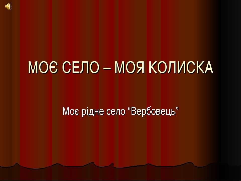 """МОЄ СЕЛО – МОЯ КОЛИСКА Моє рідне село """"Вербовець"""""""