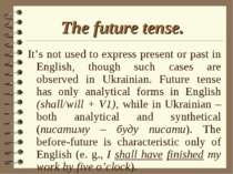 The future tense. It's not used to express present or past in English, though...