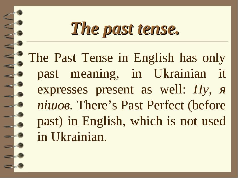 The past tense. The Past Tense in English has only past meaning, in Ukrainian...