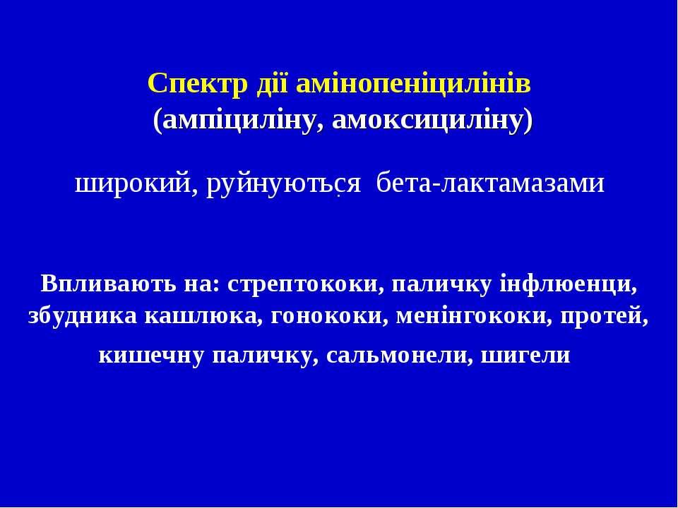 . Спектр дії амінопеніцилінів (ампіциліну, амоксициліну) широкий, руйнуються...