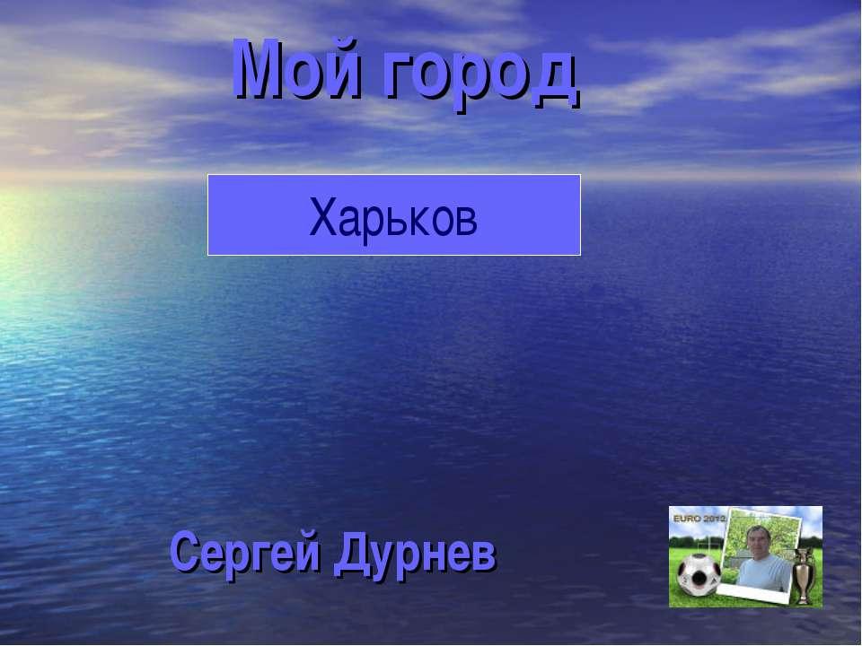 Мой город Сергей Дурнев Харьков
