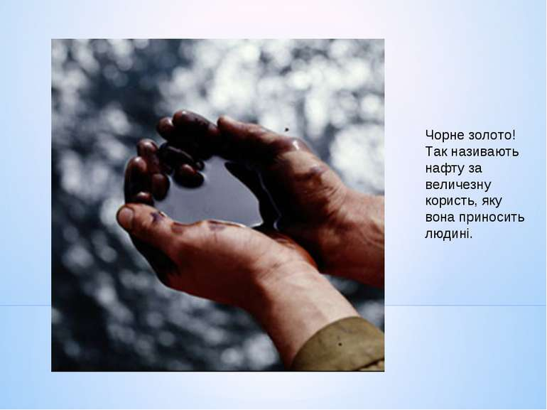 Чорне золото! Так називають нафту за величезну користь, яку вона приносить лю...