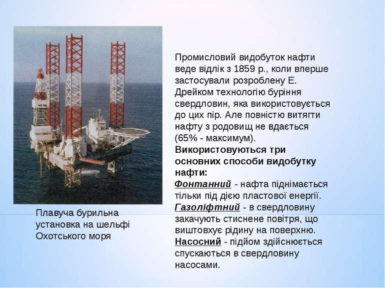 Промисловий видобуток нафти веде відлік з 1859 р., коли вперше застосували ро...