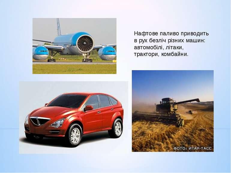 Нафтове паливо приводить в рух безліч різних машин: автомобілі, літаки, тракт...