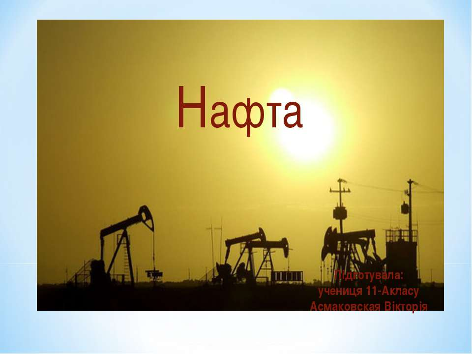 Нафта Підготувала: учениця 11-Акласу Асмаковская Вікторія