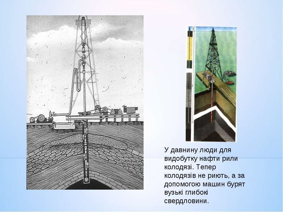 У давнину люди для видобутку нафти рили колодязі. Тепер колодязів не риють, а...
