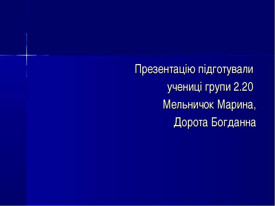 Презентацію підготували учениці групи 2.20 Мельничок Марина, Дорота Богданна