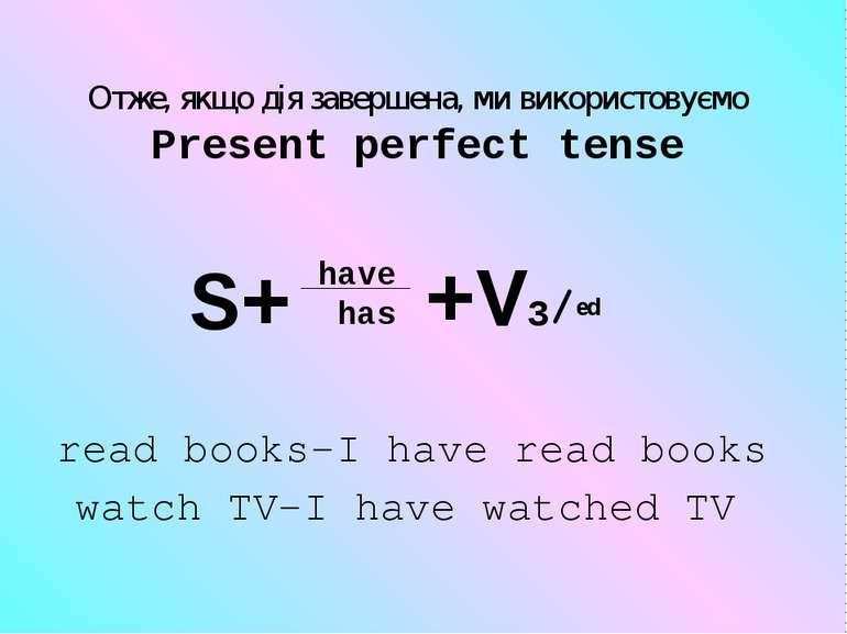 Отже, якщо дія завершена, ми використовуємо Present perfect tense have has S+...