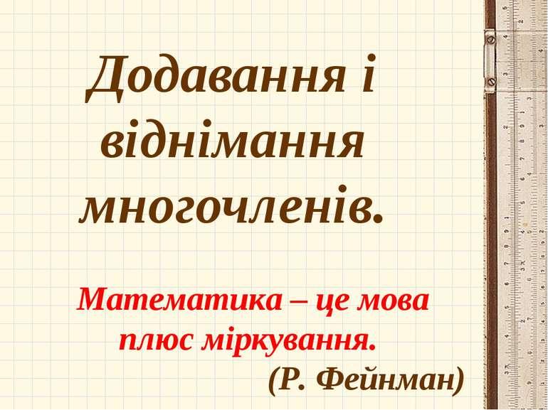 Додавання і віднімання многочленів. Математика – це мова плюс міркування. (Р....