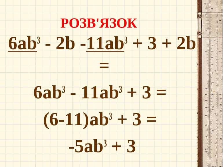 РОЗВ'ЯЗОК 6ab3 - 2b -11ab3 + 3 + 2b = 6ab3 - 11ab3 + 3 = (6-11)ab3 + 3 = -5ab...