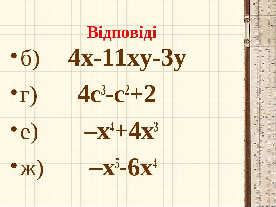 Відповіді б) 4х-11ху-3у г) 4с3-с2+2 е) –х4+4х3 ж) –х5-6х4