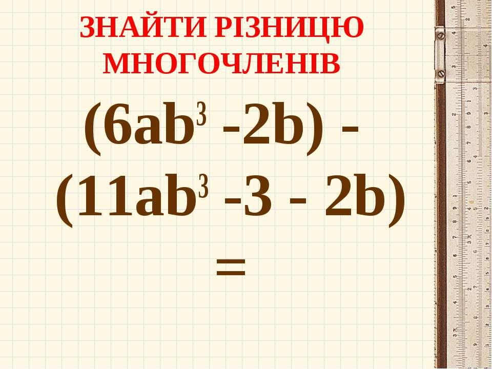 ЗНАЙТИ РІЗНИЦЮ МНОГОЧЛЕНІВ (6ab3 -2b) - (11ab3 -3 - 2b) =