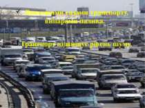 Викидними газами транспорту, випарами палива. Транспорт підвищує рівень шуму.
