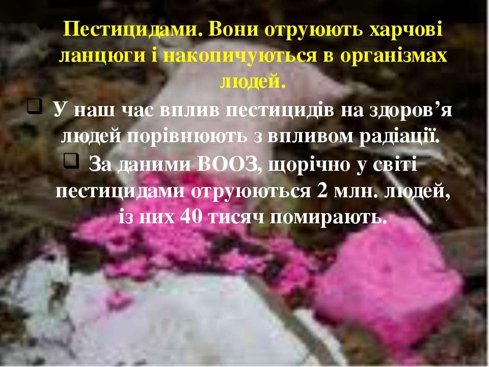 Пестицидами. Вони отруюють харчові ланцюги і накопичуються в організмах людей...
