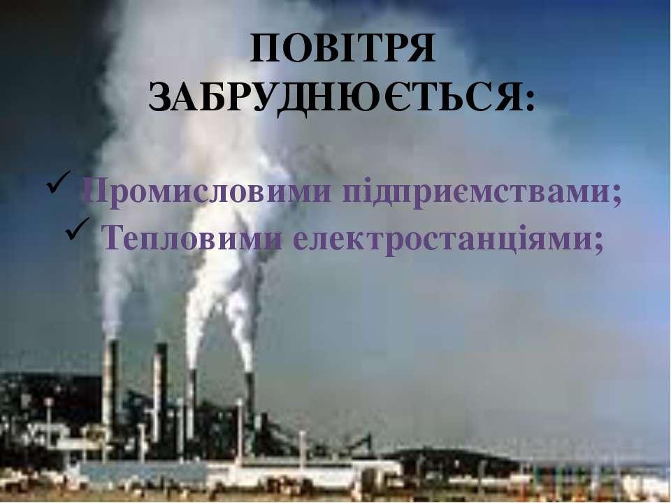 ПОВІТРЯ ЗАБРУДНЮЄТЬСЯ: Промисловими підприємствами; Тепловими електростанціями;