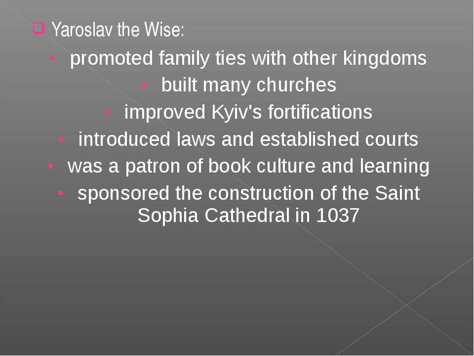 Yaroslav the Wise: promoted family ties with other kingdoms built many church...