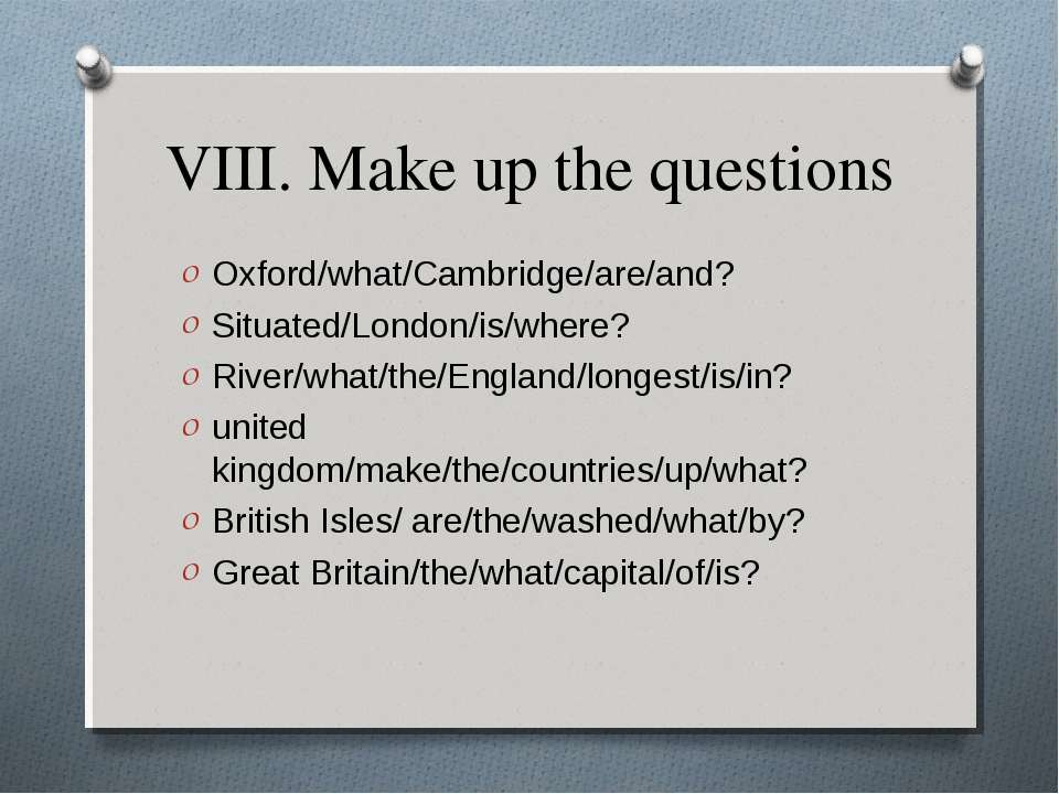 VIII. Make up the questions Oxford/what/Cambridge/are/and? Situated/London/is...