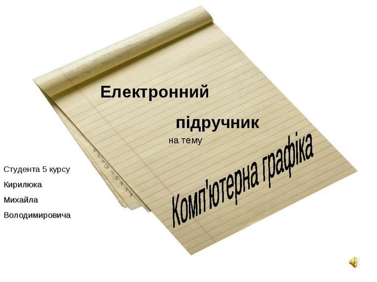Електронний підручник Студента 5 курсу Кирилюка Михайла Володимировича на тему