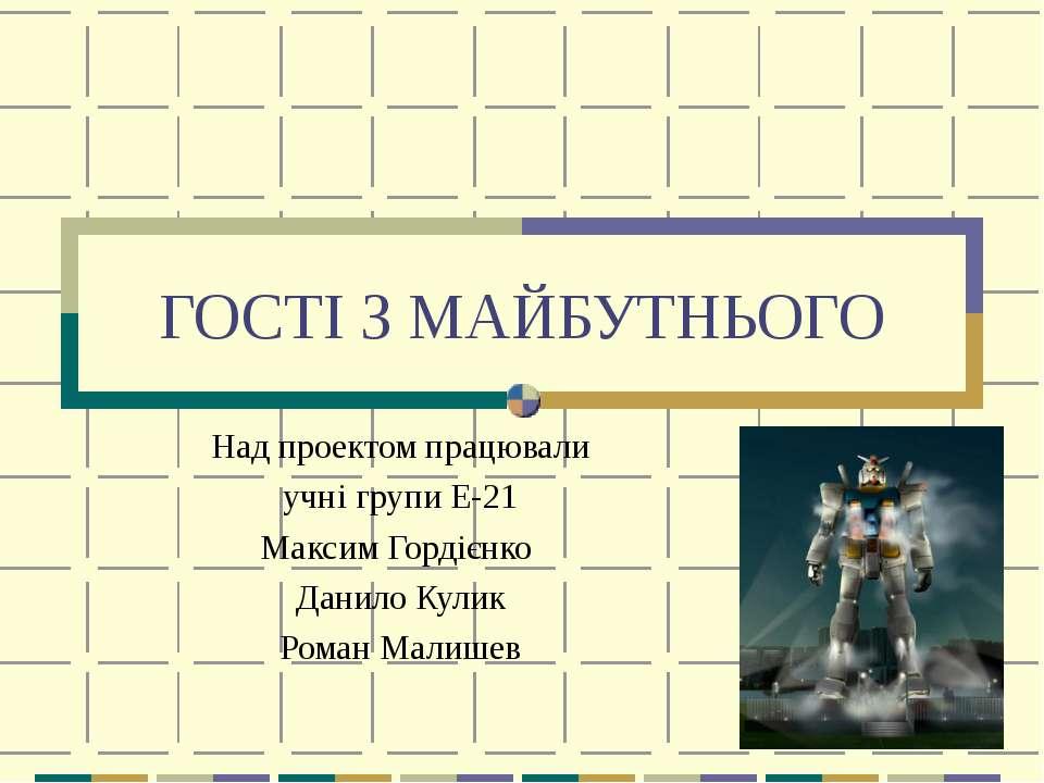 ГОСТІ З МАЙБУТНЬОГО Над проектом працювали учні групи Е-21 Максим Гордієнко Д...