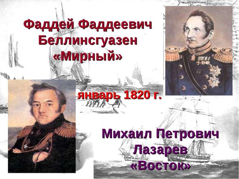 январь 1820 г. Фаддей Фаддеевич Беллинсгуазен «Мирный» Михаил Петрович Лазаре...