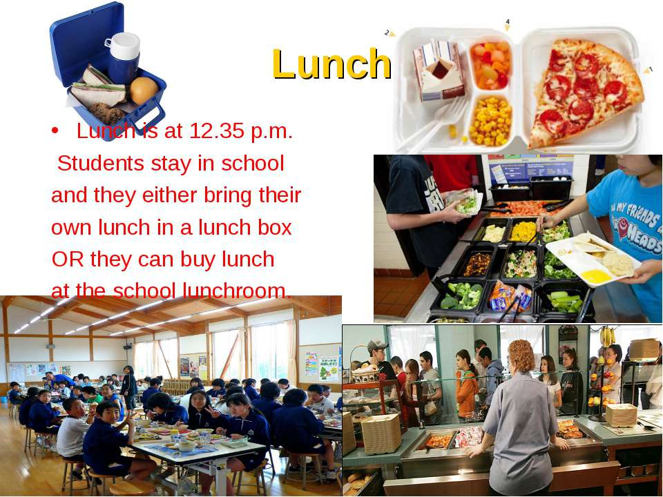 Lunch Lunch is at 12.35 p.m. Students stay in school and they either bring th...