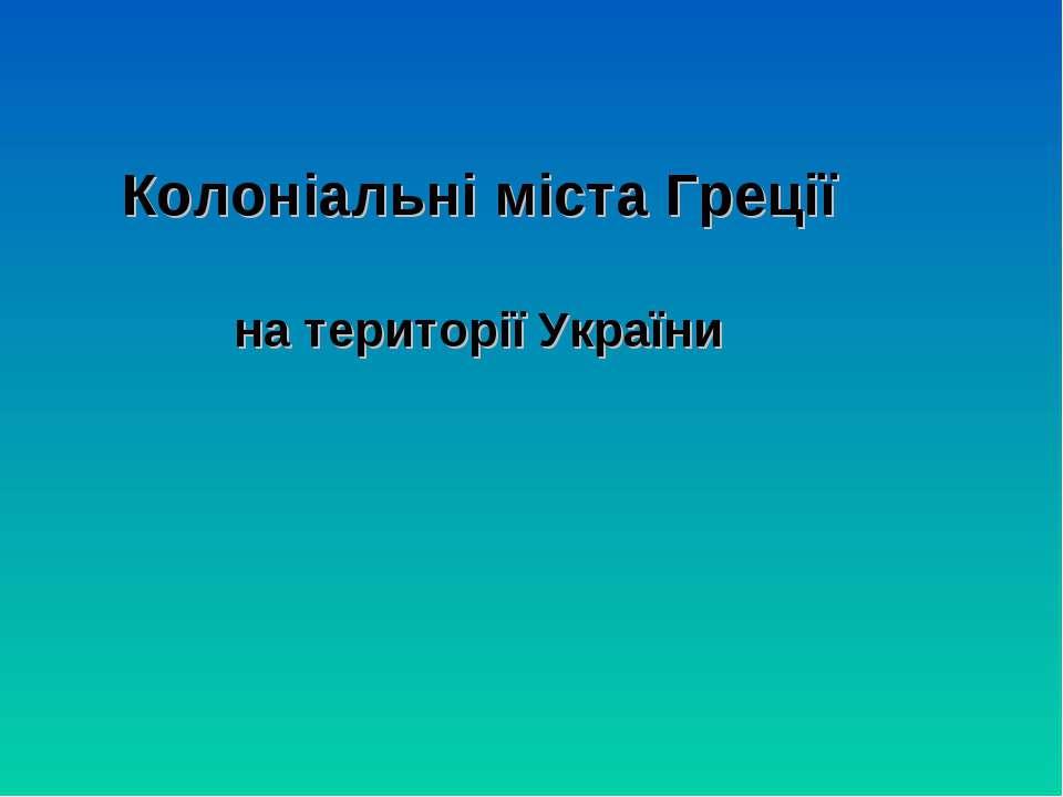Колоніальні міста Греції на території України презинтація Пустовіт Марії 6-В