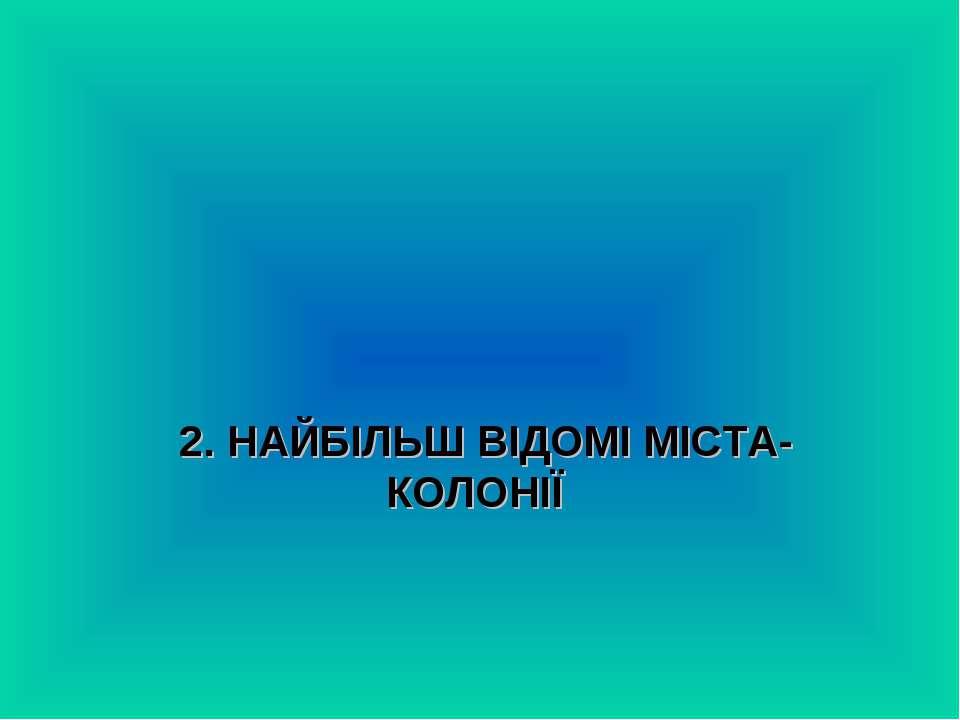 2. НАЙБІЛЬШ ВІДОМІ МІСТА-КОЛОНІЇ