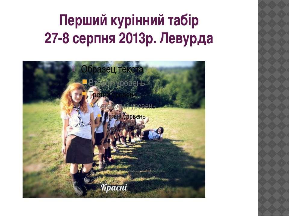 Перший курінний табір 27-8 серпня 2013р. Левурда