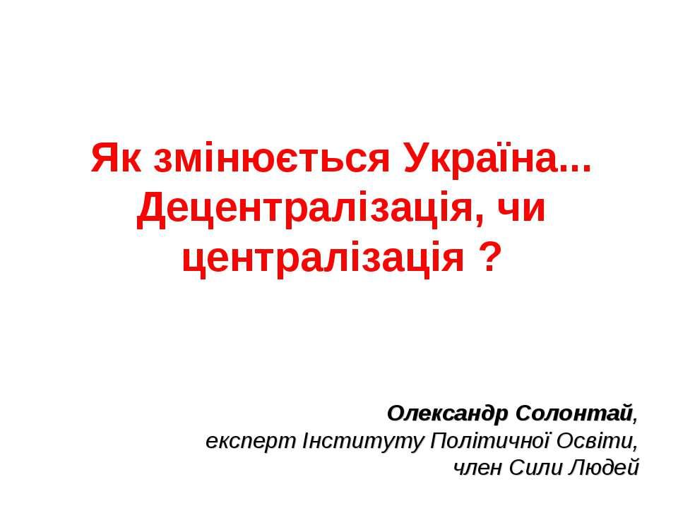 Як змінюється Україна... Децентралізація, чи централізація ? Олександр Солонт...