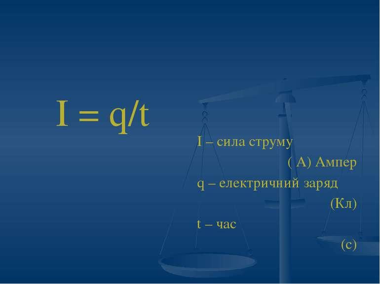 І = q/t І – сила струму ( А) Ампер q – електричний заряд (Кл) t – час (с)