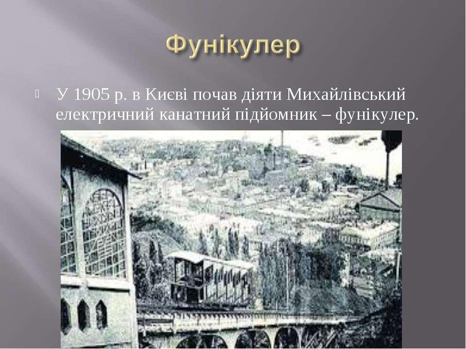 У 1905 р. в Києві почав діяти Михайлівський електричний канатний підйомник – ...