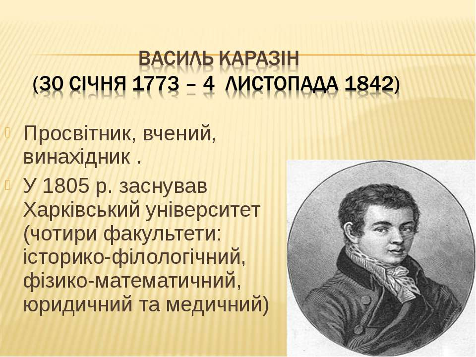 Просвітник, вчений, винахідник . У 1805 р. заснував Харківський університет (...