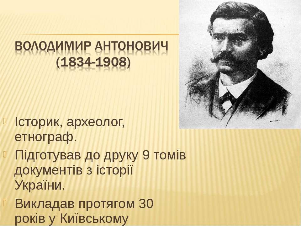Історик, археолог, етнограф. Підготував до друку 9 томів документів з історії...