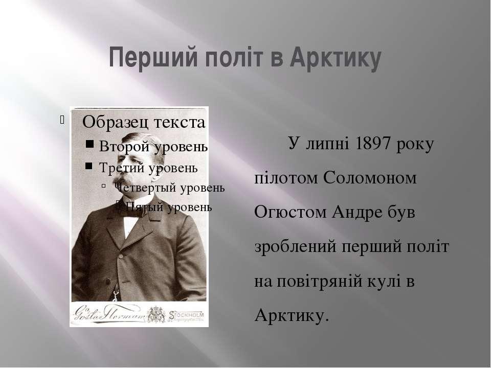 Перший політ в Арктику У липні 1897 року пілотом Соломоном Огюстом Андре був ...