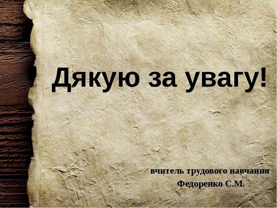 Дякую за увагу! вчитель трудового навчання Федоренко С.М.