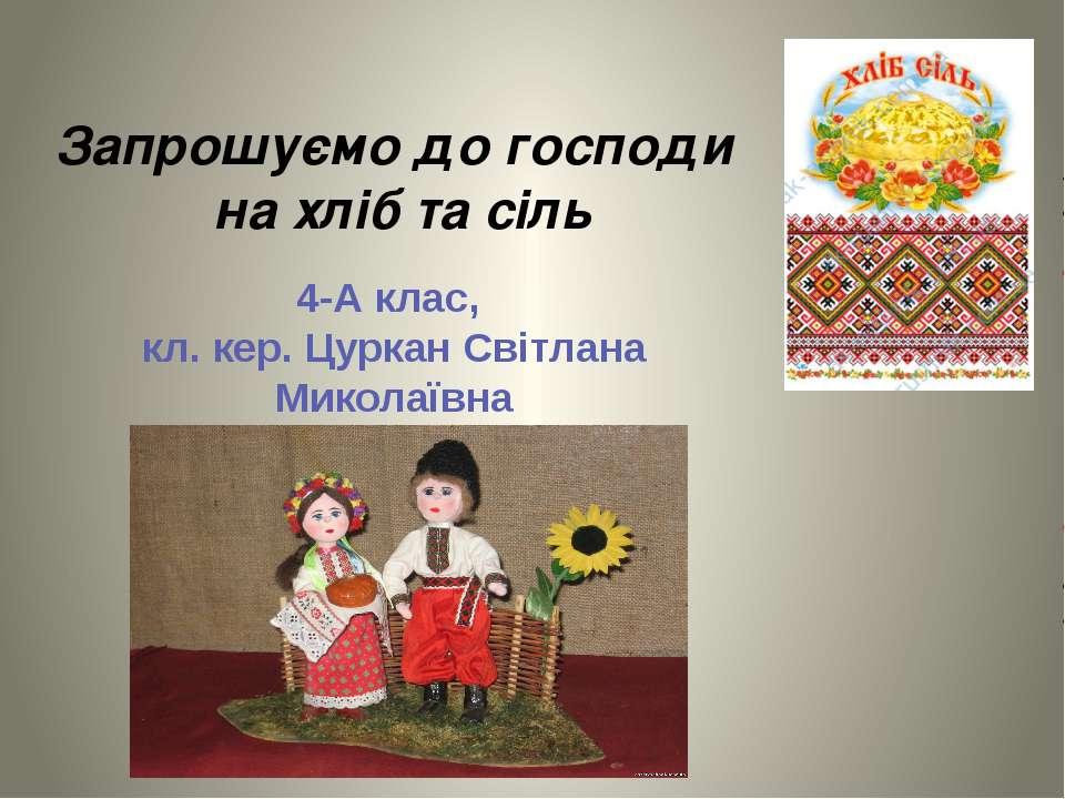 Запрошуємо до господи на хліб та сіль 4-А клас, кл. кер. Цуркан Світлана Мико...