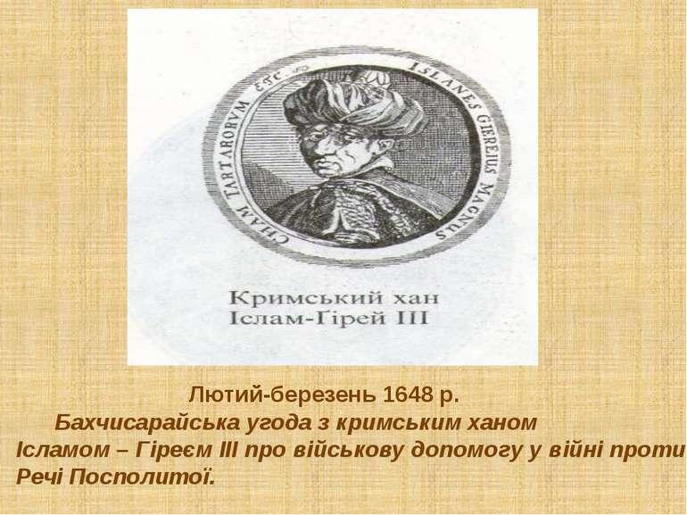 Лютий-березень 1648 р. Бахчисарайська угода з кримським ханом Ісламом – Гіреє...