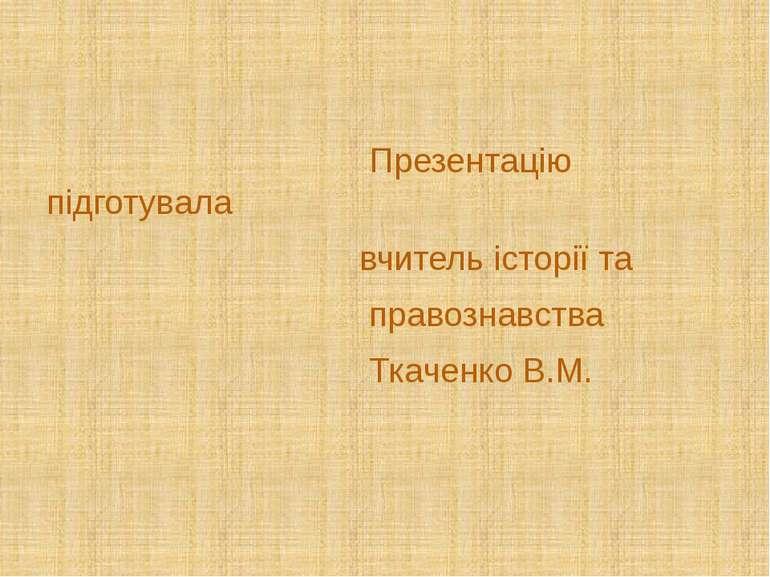 Презентацію підготувала вчитель історії та правознавства Ткаченко В.М.