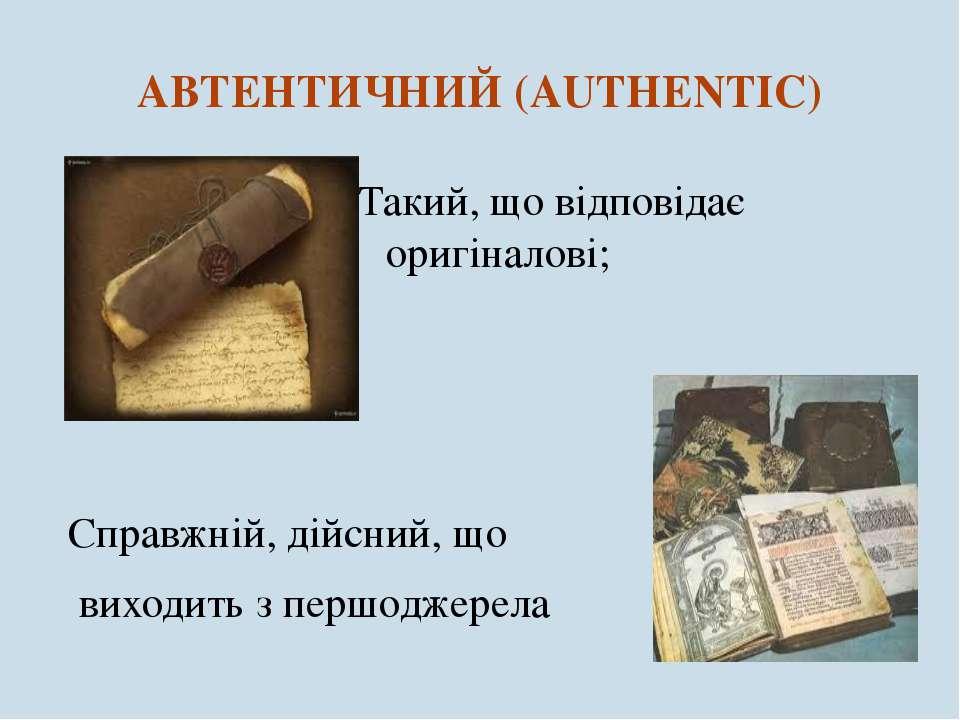АВТЕНТИЧНИЙ (AUTHENTIC) Такий, що відповідає оригіналові; Справжній, дійсний,...