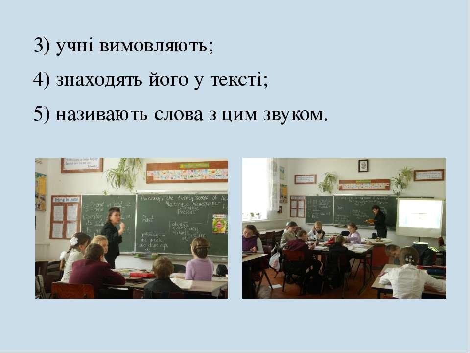 3) учні вимовляють; 4) знаходять його у тексті; 5) називають слова з цим звуком.