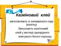 Казеїновий клей - виготовляють із знежиреного сиру (казеїну) Випускають казеї...