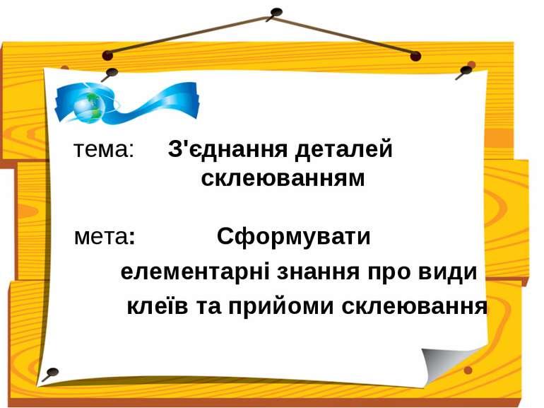 тема: З'єднання деталей склеюванням мета: Сформувати елементарні знання про в...