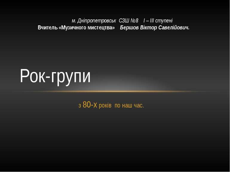 з 80-х років по наш час. Рок-групи м. Дніпропетровськ СЗШ №8 І – ІІІ ступені ...