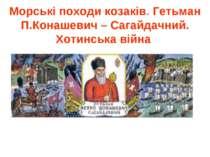 Морські походи козаків. Гетьман П.Конашевич – Сагайдачний. Хотинська війна