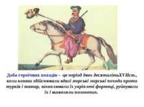 Доба героїчних походів - це період двох десятилітьXVIIст., коли козаки здійсн...