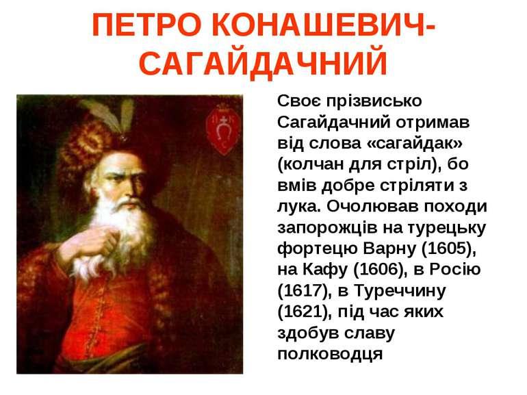ПЕТРО КОНАШЕВИЧ-САГАЙДАЧНИЙ Своє прізвисько Сагайдачний отримав від слова «са...