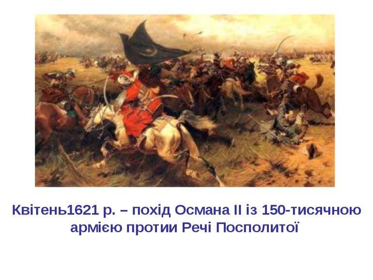 Квітень1621 р. – похід Османа II із 150-тисячною армією протии Речі Посполитої