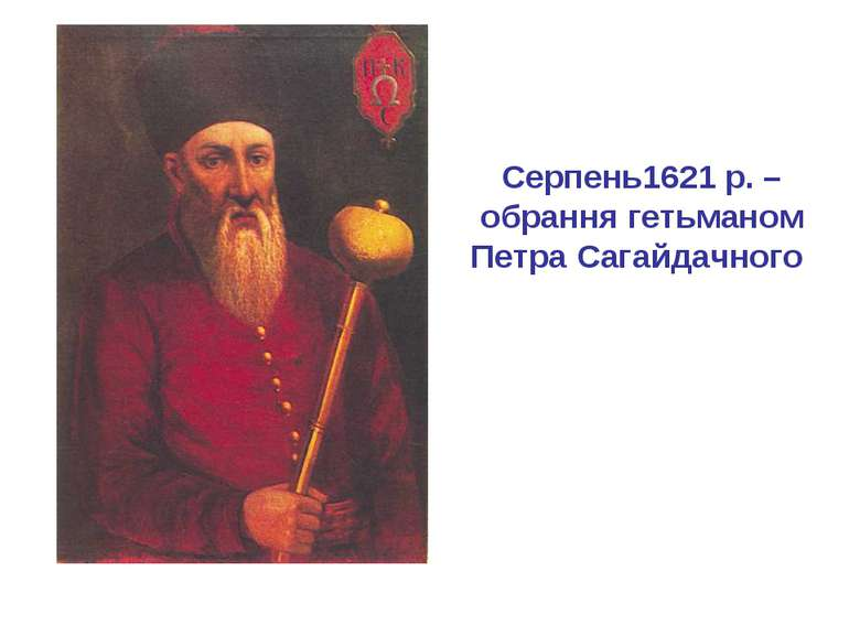 Серпень1621 р. – обрання гетьманом Петра Сагайдачного