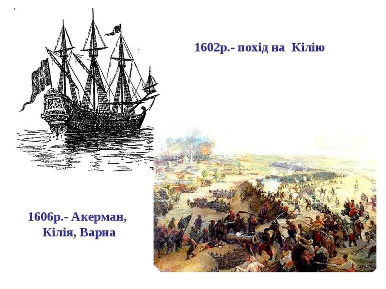 1602р.- похід на Кілію 1606р.- Акерман, Кілія, Варна